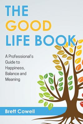 The Good Life Book: A Professional's Guide to Happiness, Balance and Meaning - Cowell, Brett