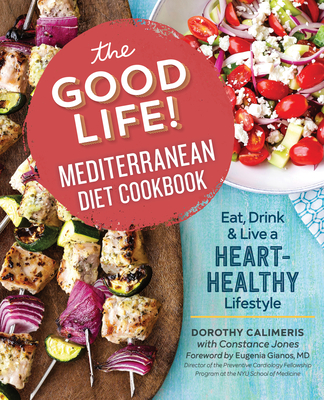 The Good Life! Mediterranean Diet Cookbook: Eat, Drink, and Live a Heart-Healthy Lifestyle - Calimeris, Dorothy, and Jones, Constance