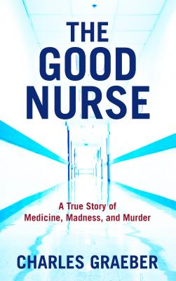 The Good Nurse: A True Story of Medicine, Madness, and Murder - Graeber, Charles