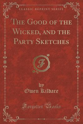 The Good of the Wicked, and the Party Sketches (Classic Reprint) - Kildare, Owen