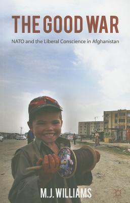 The Good War: NATO and the Liberal Conscience in Afghanistan - Williams, M. J.