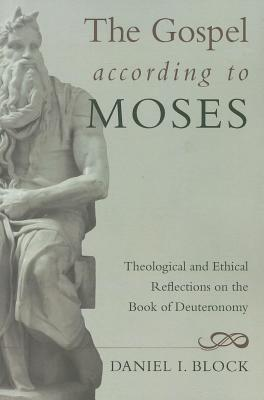 The Gospel According to Moses: Theological and Ethical Reflections on the Book of Deuteronomy - Block, Daniel I, Dr.