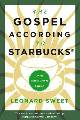 The Gospel According to Starbucks: Living with a Grande Passion - Sweet, Leonard, Dr., Ph.D.