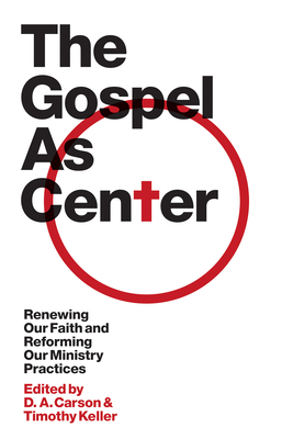 The Gospel as Center: Renewing Our Faith and Reforming Our Ministry Practices - Carson, D A (Editor), and Keller, Timothy J (Editor), and Andrews III, Reddit (Contributions by)