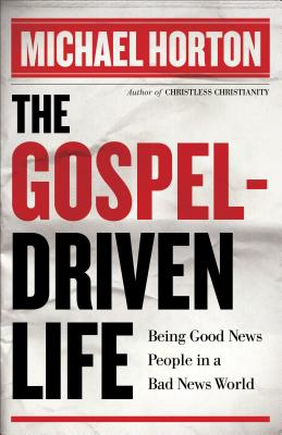 The Gospel-Driven Life: Being Good News People in a Bad News World - Horton, Michael