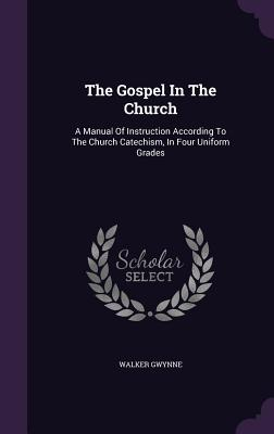 The Gospel in the Church: A Manual of Instruction According to the Church Catechism, in Four Uniform Grades - Gwynne, Walker