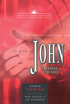 The Gospel of John: Believe and Live - Towns, Elmer L, and Couch, Mal, Dr. (Editor), and Hindson, Edward E, Dr., D.Phil. (Editor)