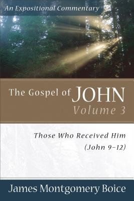 The Gospel of John Volume 3: Those Who Received Him (John 9-12) - Boice, James Montgomery