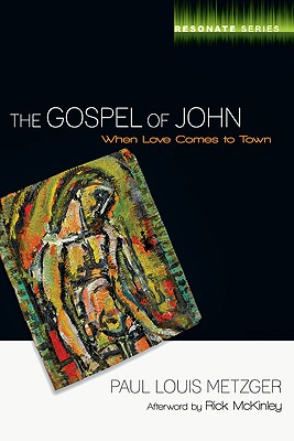 The Gospel of John: When Love Comes to Town - Metzger, Paul L, and Sweet, Leonard, Dr., Ph.D. (Foreword by), and McKinley, Rick (Afterword by)