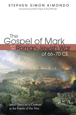The Gospel of Mark and the Roman-Jewish War of 66-70 CE - Kimondo, Stephen Simon, and Draper, Jonathan (Foreword by), and Rhoads, David (Foreword by)