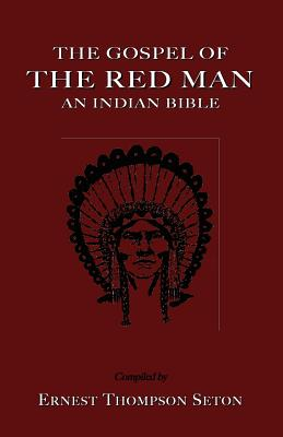 The Gospel of the Red Man: An Indian Bible an Indian Bible - Seton, Ernest Thompson (Compiled by)