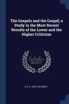 The Gospels and the Gospel; A Study in the Most Recent Results of the Lower and the Higher Criticism - Mead, G R S 1863-1933
