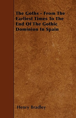 The Goths - From the Earliest Times to the End of the Gothic Dominion in Spain - Bradley, Henry
