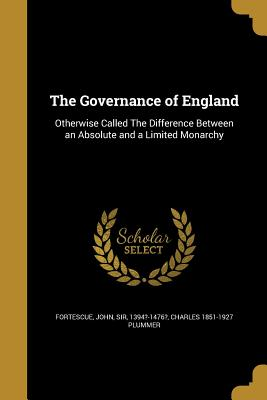 The Governance of England - Fortescue, John Sir (Creator), and Plummer, Charles 1851-1927