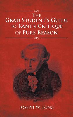 The Grad Student's Guide to Kant's Critique of Pure Reason - Long, Joseph W