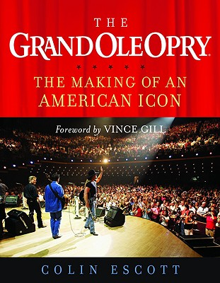 The Grand Ole Opry: The Making of an American Icon - Escott, Colin, and Gill, Vince
