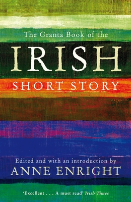 The Granta Book of the Irish Short Story - Enright, Anne