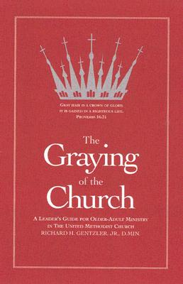 The Graying of the Church: A Leader's Guide for Older-Adult Ministry in the United Methodist Church - Gentzler, Richard H