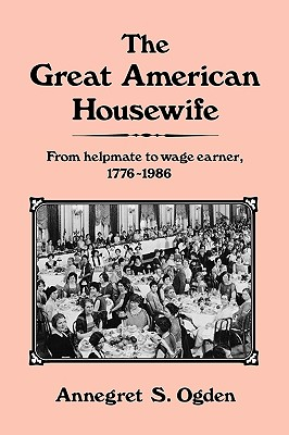 The Great American Housewife: From Helpmate to Wage Earner, 1776-1986 - Ogden, Annegret