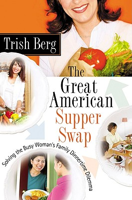The Great American Supper Swap: Solving the Busy Woman's Family Dinnertime Dilemma - Berg, Trish