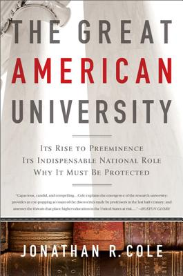 The Great American University: Its Rise to Preeminence, Its Indispensable National Role, Why it Must be Protected - Cole, Jonathan R, Professor