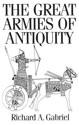 The Great Armies of Antiquity - Gabriel, Richard A