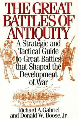 The Great Battles of Antiquity: A Strategic and Tactical Guide to Great Battles that Shaped the Development of War - Gabriel, Richard, and Boose, Donald