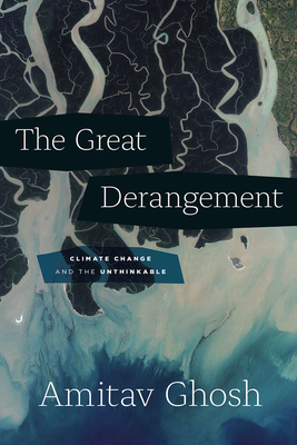 The Great Derangement: Climate Change and the Unthinkable - Ghosh, Amitav