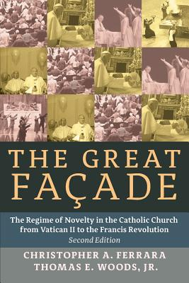 The Great Facade: The Regime of Novelty in the Catholic Church from Vatican II to the Francis Revolution - Ferrara, Christopher A, and Woods, Jr Thomas E, and Rao, John (Foreword by)