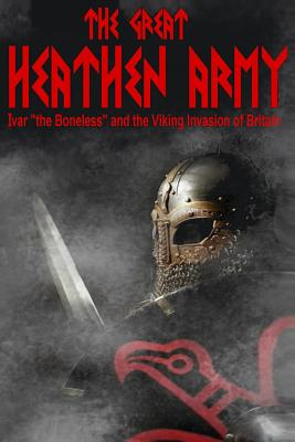 The Great Heathen Army: Ivar the Boneless and the Viking Invasion of Britain - Baillie, MR Benjamin James