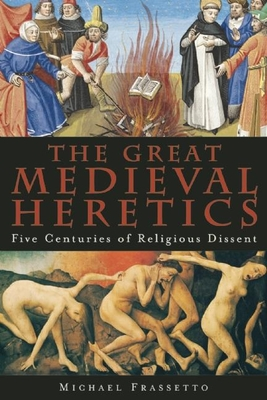 The Great Medieval Heretics: Five Centuries of Religious Dissent - Frassetto, Michael