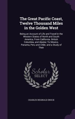 The Great Pacific Coast, Twelve Thousand Miles in the Golden West: Being an Account of Life and Travel in the Western States of North and South America, from California. British Columbia, and Alaska: To Mexico, Panama, Peru and Chile; And a Study of Their - Enock, Charles Reginald