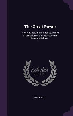 The Great Power: Its Origin, Use, and Influence. a Brief Explanation of the Necessity for Monetary Reform ... - Webb, M De P
