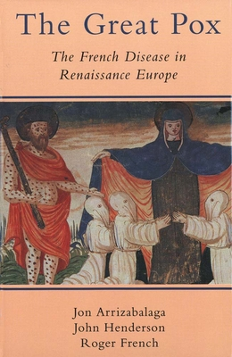 The Great Pox: The French Disease in Renaissance Europe - Arrizabalaga, Jon, Professor, and Henderson, John, and French, Roger, Dr.