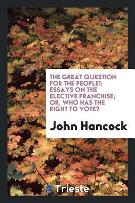 The Great Question for the People!: Essays on the Elective Franchise; Or, Who Has the Right to Vote? - Hancock, John
