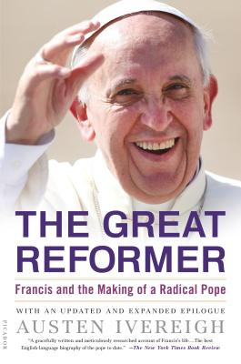 The Great Reformer: Francis and the Making of a Radical Pope - Ivereigh, Austen