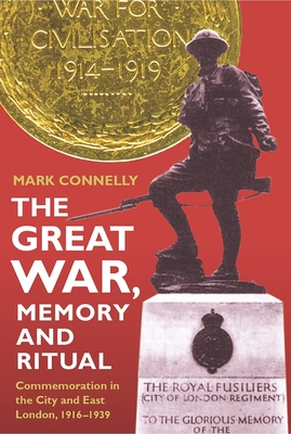 The Great War, Memory and Ritual: Commemoration in the City and East London, 1916-1939 - Connelly, Mark