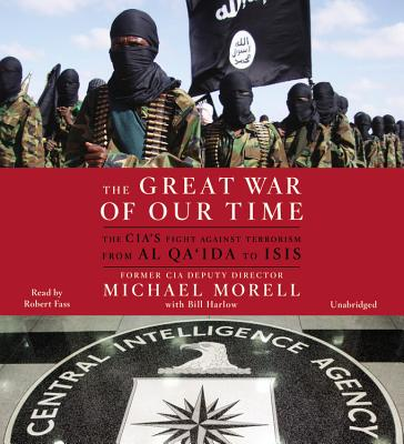 The Great War of Our Time Lib/E: The Cia's Fight Against Terrorism--From Al Qa'ida to Isis - Morell, Michael, and Harlow, Bill (Contributions by), and Fass, Robert (Read by)