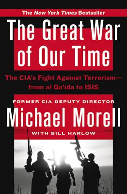 The Great War of Our Time: The Cia's Fight Against Terrorism--From Al Qa'ida to Isis - Morell, Michael, and Harlow, Bill