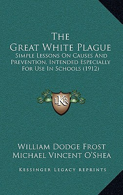The Great White Plague: Simple Lessons on Causes and Prevention, Intended Especially for Use in Schools (1912) - Frost, William Dodge, and O'Shea, Michael Vincent, and Cary, C P (Editor)