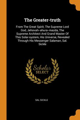 The Greater-Truth: From the Great Spirit, the Supreme Lord God, Jehovah--Ahura--Mazda, the Supreme Architect and Grand Master of This Solar-System, His Universe, Revealed Through His Messenger Salaman, Sal. Sickle - Sickle, Sal