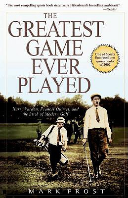 The Greatest Game Ever Played: Harry Vardon, Francis Ouimet, and the Birth of Modern Golf - Frost, Mark
