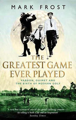 The Greatest Game Ever Played: Vardon, Ouimet and the birth of modern golf - Frost, Mark