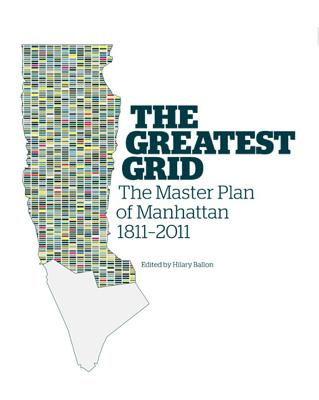 The Greatest Grid: The Master Plan of Manhattan, 1811-2011 - Museum of the City of New York, and Ballon, Hilary (Editor)