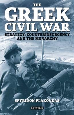 The Greek Civil War: Strategy, Counterinsurgency and the Monarchy - Plakoudas, Spyridon