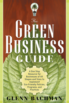 The Green Business Guide: A One Stop Resource for Businesses of All Shapes and Sizes to Implement Eco-Friendly Policies, Programs, and Practices - Bachman, Glenn