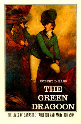 The Green Dragoon: The Lives of Banastre Tarleton and Mary Robinson - Bass, Robert D