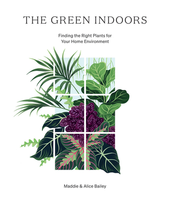 The Green Indoors: Finding the Right Plants for Your Home Environment - Bailey, Maddie, and Bailey, Alice