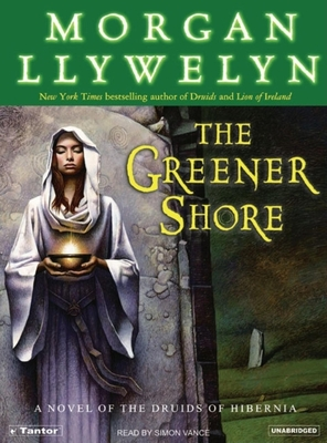The Greener Shore: A Novel of the Druids of Hibernia - Llywelyn, Morgan, and Vance, Simon (Read by)
