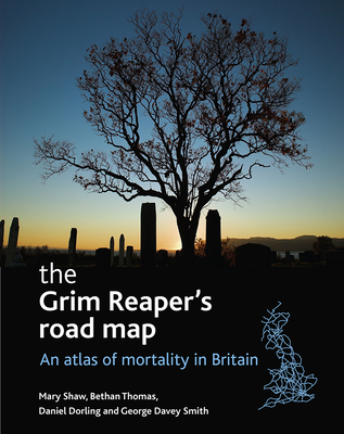 The Grim Reaper's Road Map: An Atlas of Mortality in Britain - Shaw, Mary, Professor, and Thomas, Bethan, and Smith, George Davey